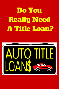 Do You Really Need A Title Loan-