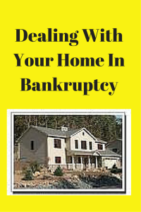 Dealing With Your Home In Bankruptcy
